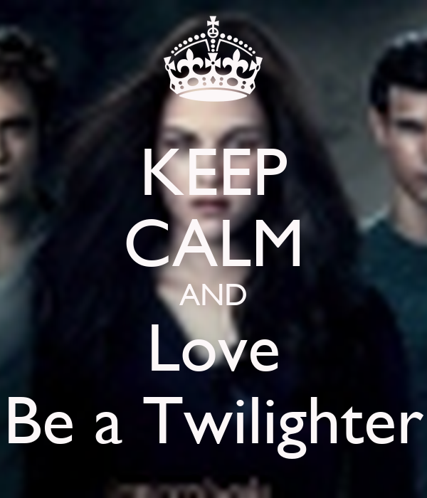 KEEP CALM AND Love Be a Twilighter