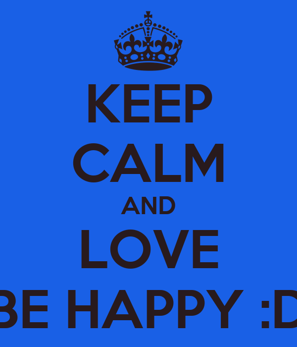 KEEP CALM AND LOVE BE HAPPY :D