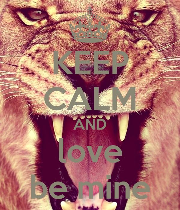 KEEP CALM AND love be mine
