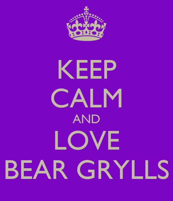 KEEP CALM AND LOVE BEAR GRYLLS