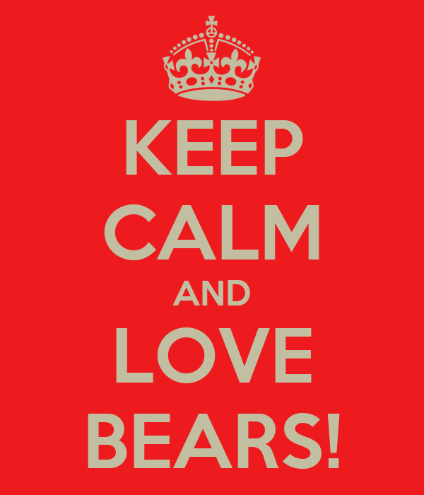 KEEP CALM AND LOVE BEARS!