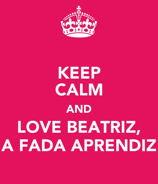 KEEP CALM AND LOVE BEATRIZ, A FADA APRENDIZ