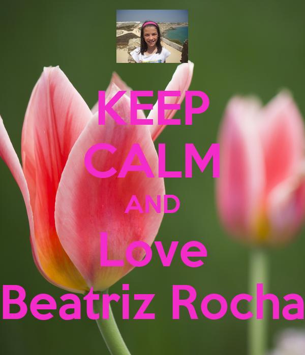 KEEP CALM AND Love Beatriz Rocha