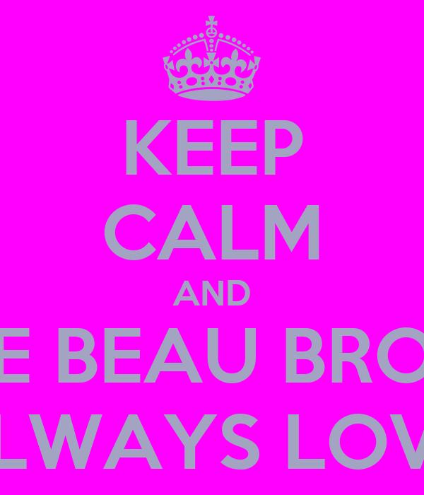 KEEP CALM AND LOVE BEAU BROOKS COZ HE WILL ALWAYS LOVE YOU BACK<3