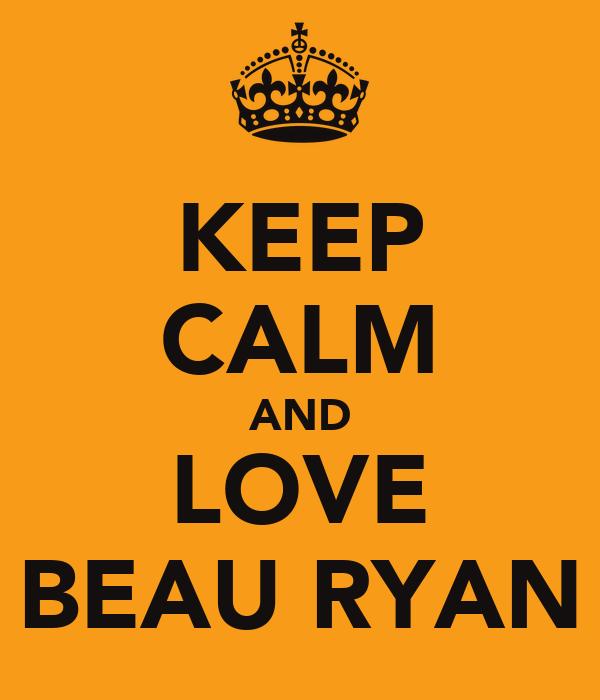KEEP CALM AND LOVE BEAU RYAN