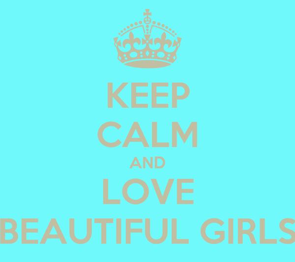 KEEP CALM AND LOVE BEAUTIFUL GIRLS