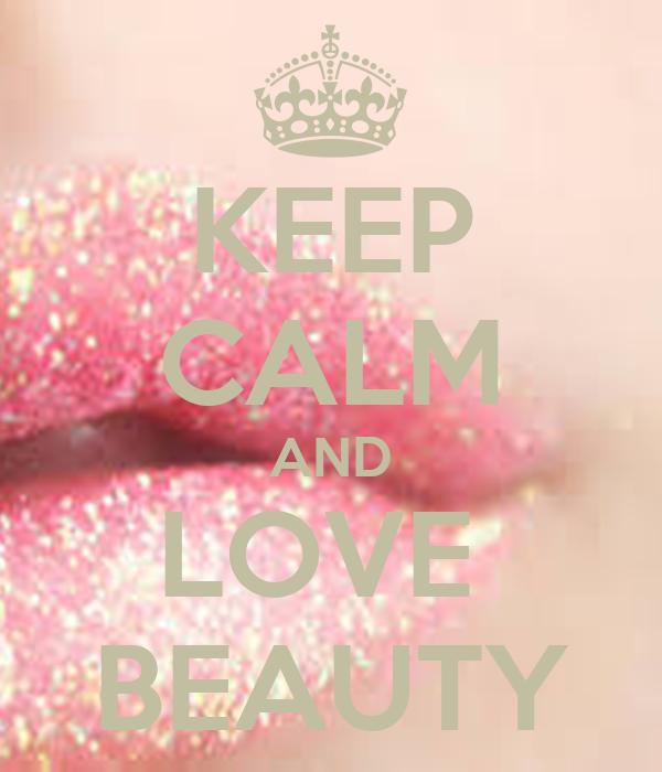 KEEP CALM AND LOVE  BEAUTY