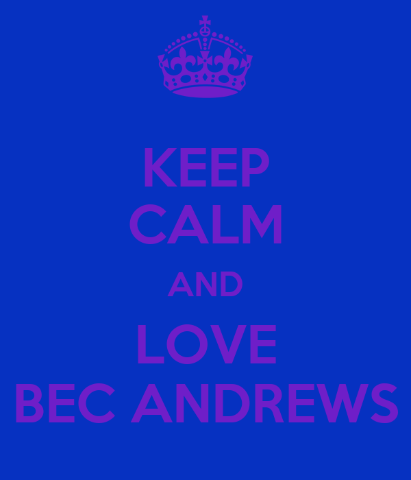 KEEP CALM AND LOVE BEC ANDREWS
