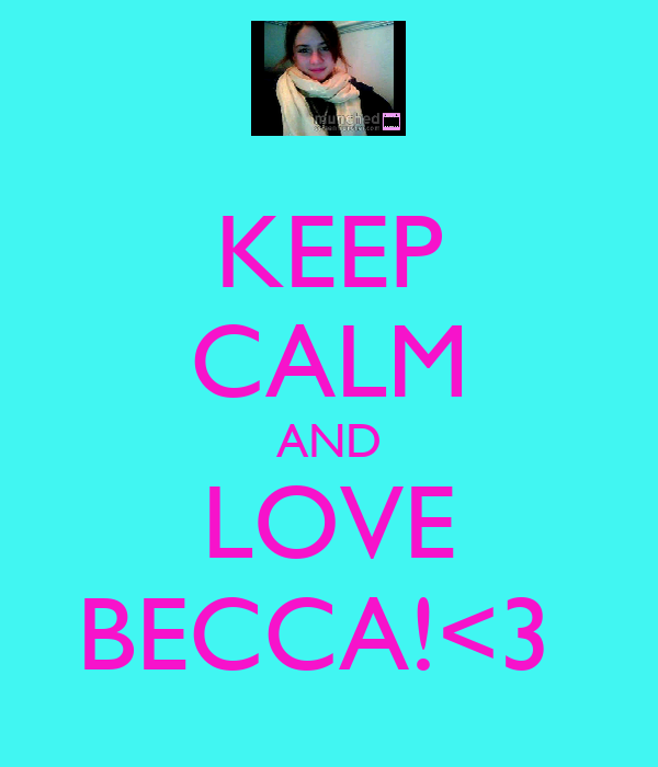 KEEP CALM AND LOVE BECCA!<3