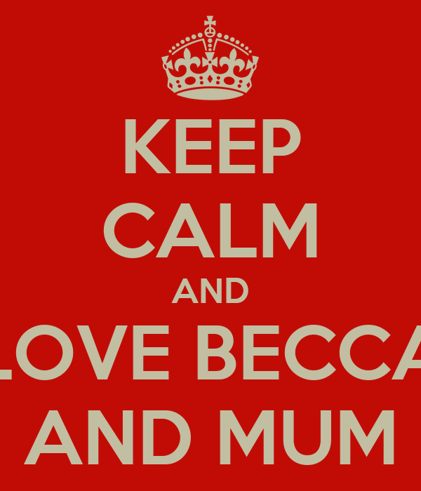 KEEP CALM AND LOVE BECCA AND MUM