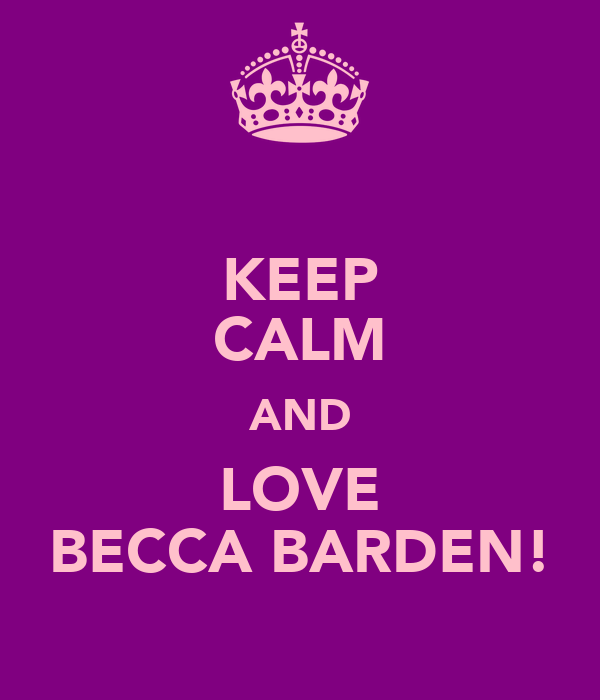 KEEP CALM AND LOVE BECCA BARDEN!