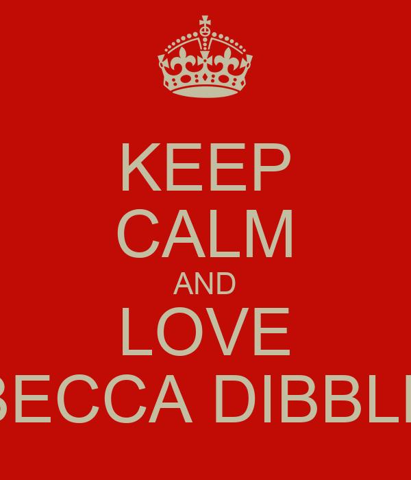 KEEP CALM AND LOVE BECCA DIBBLE
