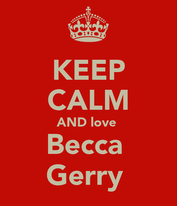 KEEP CALM AND love  Becca  Gerry