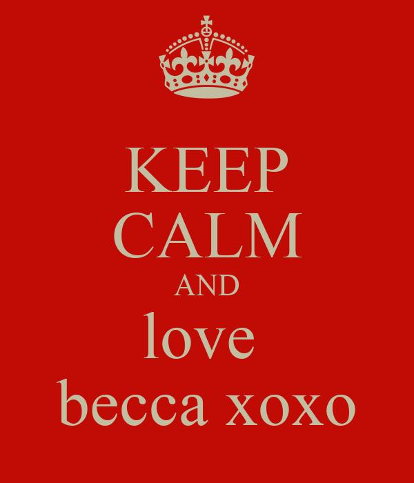 KEEP CALM AND love  becca xoxo