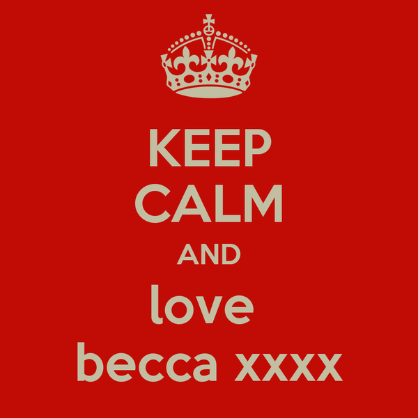 KEEP CALM AND love  becca xxxx