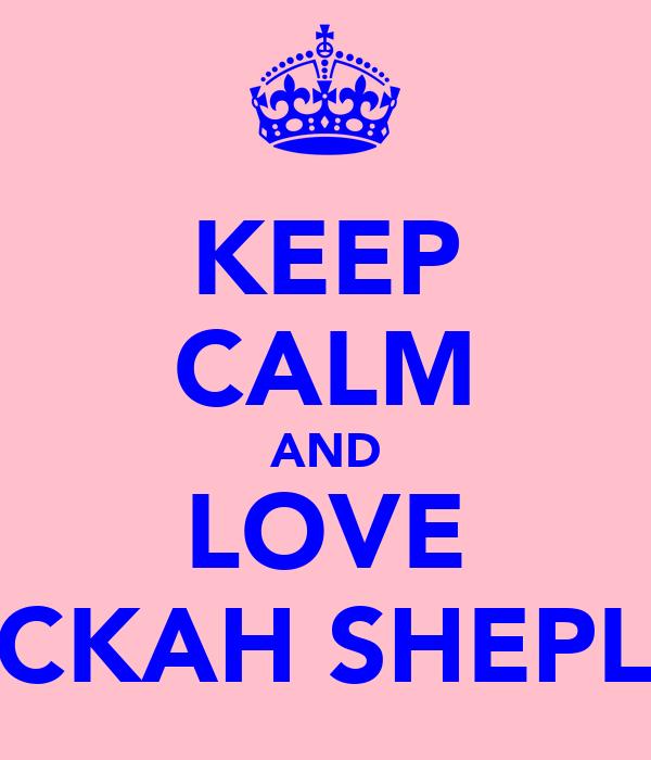 KEEP CALM AND LOVE BECKAH SHEPLEY