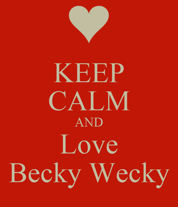 KEEP CALM AND Love Becky Wecky