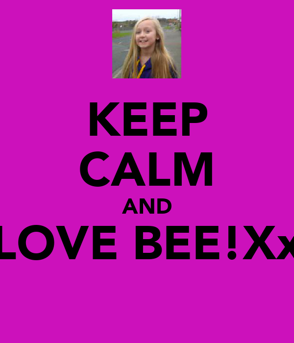 KEEP CALM AND LOVE BEE!Xx