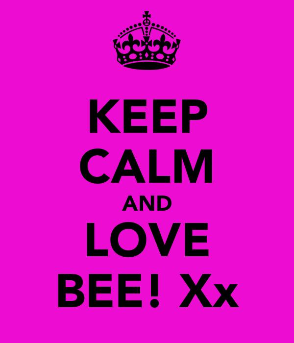 KEEP CALM AND LOVE BEE! Xx