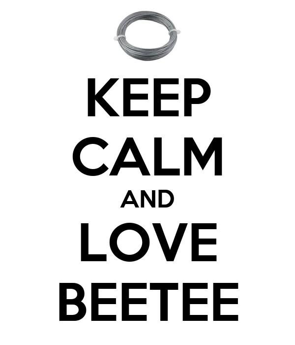 KEEP CALM AND LOVE BEETEE