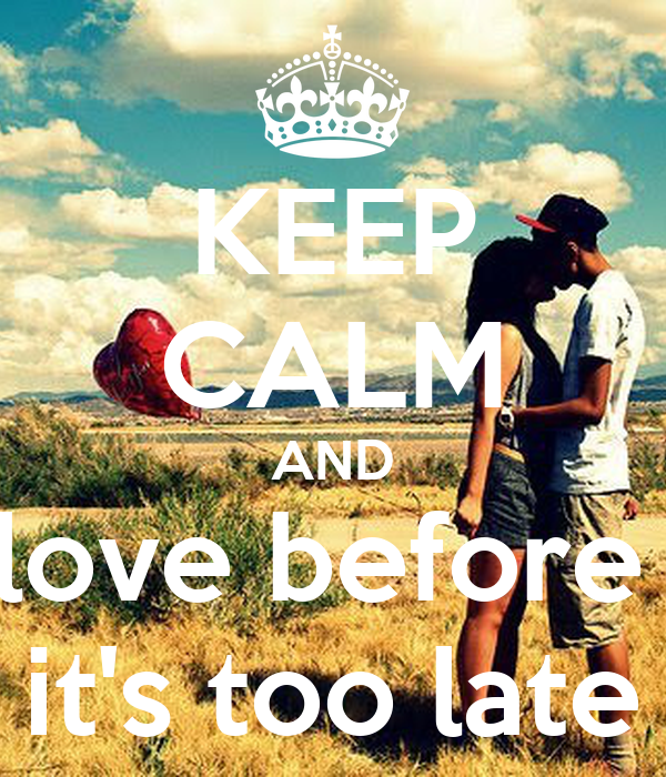 KEEP CALM AND love before  it's too late