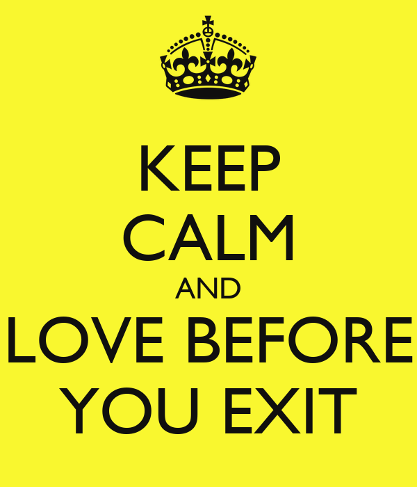 KEEP CALM AND LOVE BEFORE YOU EXIT