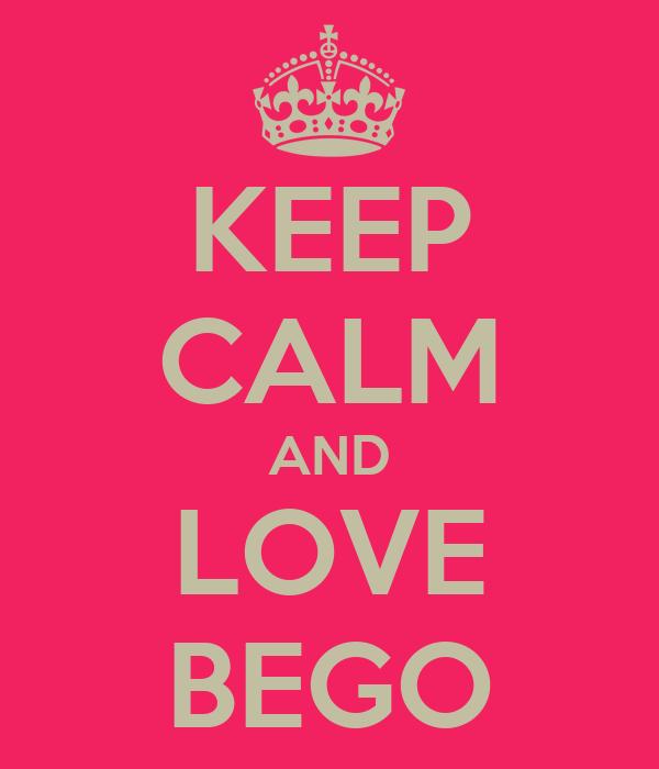 KEEP CALM AND LOVE BEGO