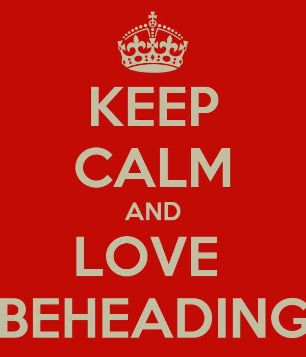 KEEP CALM AND LOVE  BEHEADING