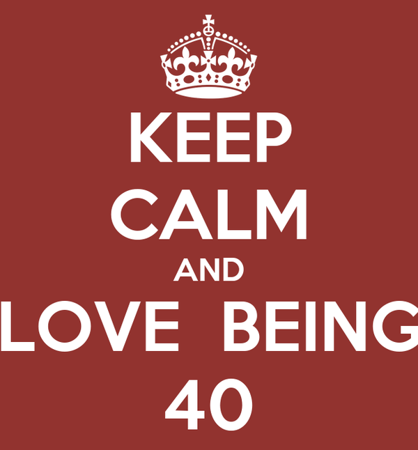 KEEP CALM AND LOVE  BEING 40