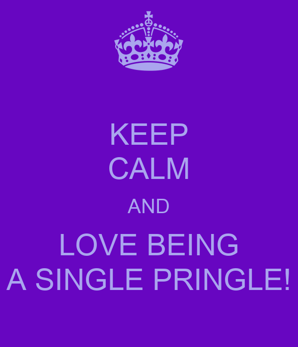 KEEP CALM AND LOVE BEING A SINGLE PRINGLE!