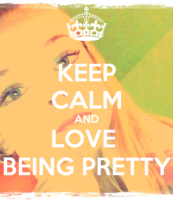 KEEP CALM AND LOVE  BEING PRETTY