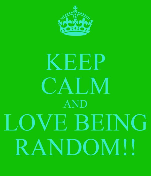 KEEP CALM AND LOVE BEING RANDOM!!