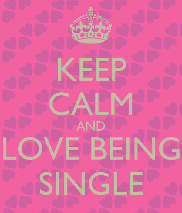 KEEP CALM AND LOVE BEING SINGLE