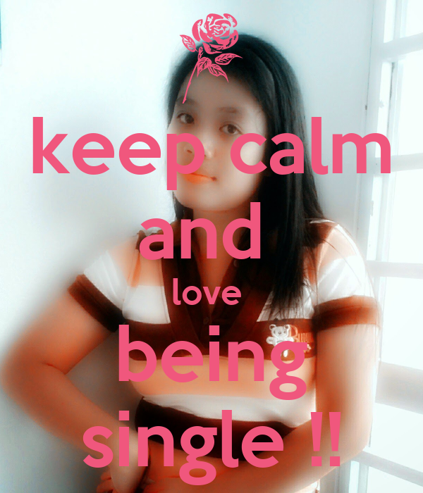 keep calm and  love  being single !!