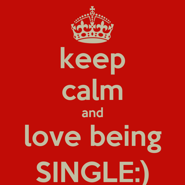 keep calm and love being SINGLE:)