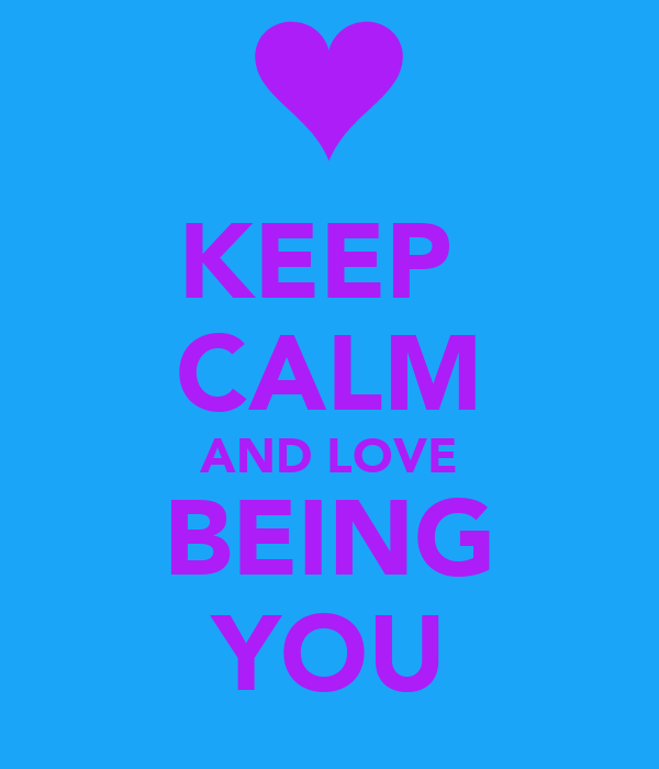 KEEP  CALM AND LOVE BEING YOU