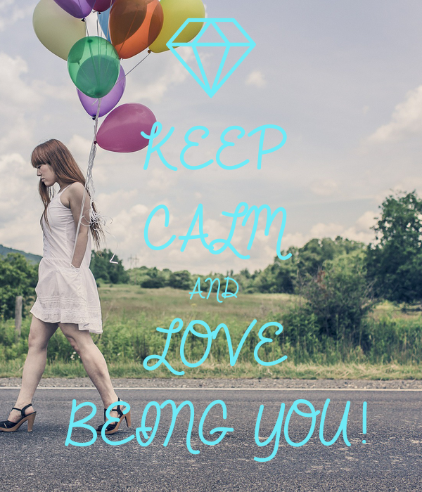 KEEP CALM AND LOVE BEING YOU!