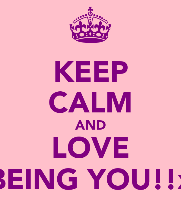 KEEP CALM AND LOVE BEING YOU!!x