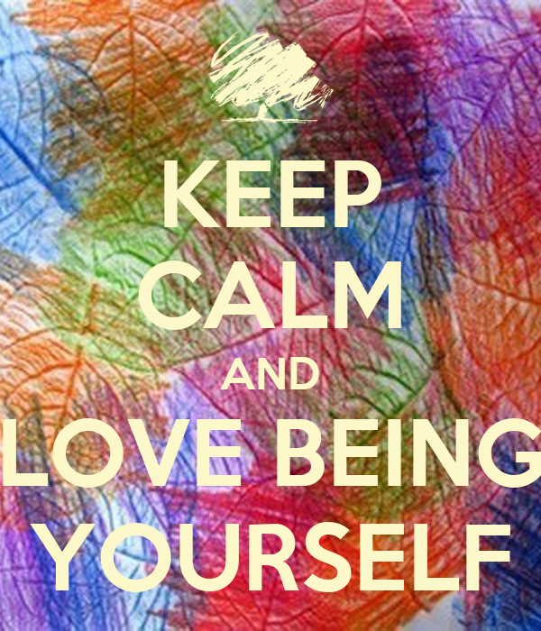 KEEP CALM AND LOVE BEING YOURSELF