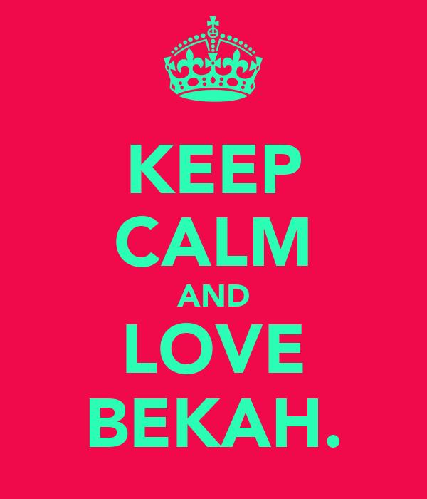 KEEP CALM AND LOVE BEKAH.