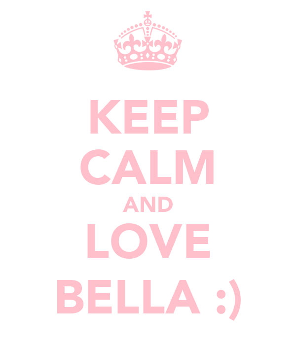KEEP CALM AND LOVE BELLA :)
