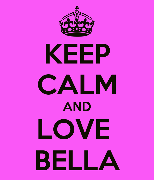 KEEP CALM AND LOVE  BELLA
