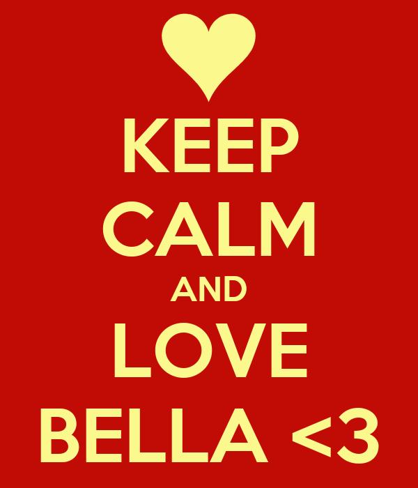 KEEP CALM AND LOVE BELLA <3