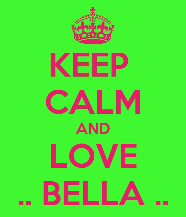 KEEP  CALM AND LOVE .. BELLA ..