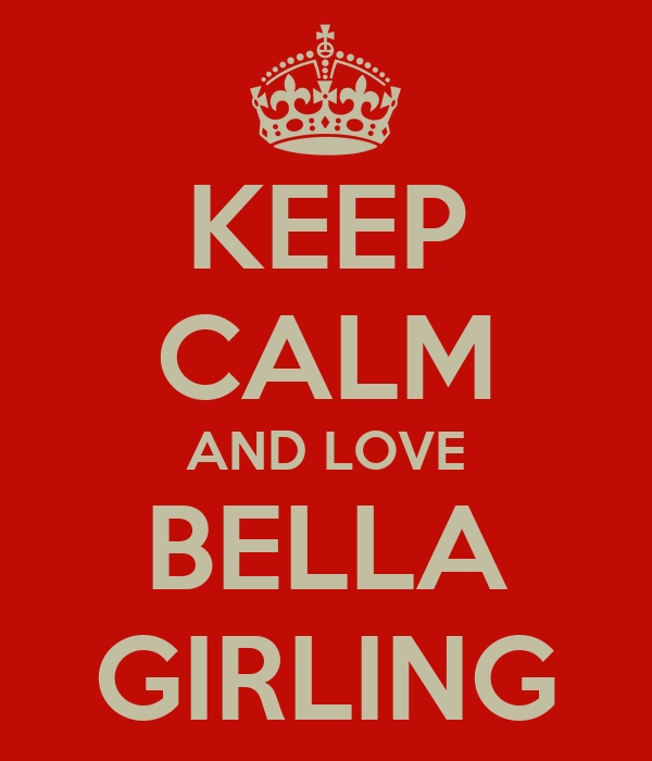 KEEP CALM AND LOVE BELLA GIRLING