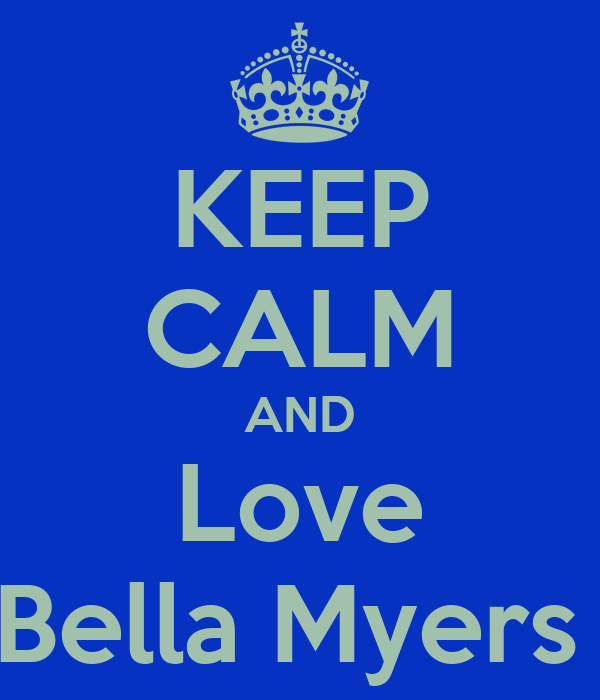 KEEP CALM AND Love Bella Myers