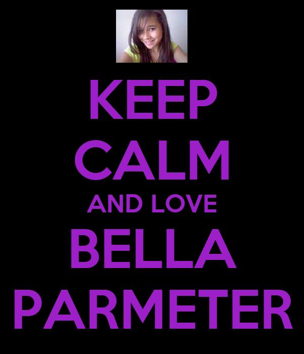 KEEP CALM AND LOVE BELLA PARMETER