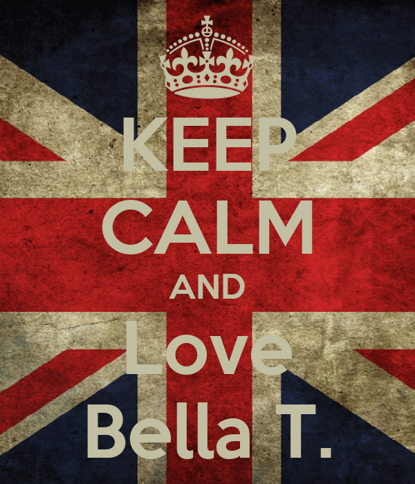 KEEP CALM AND Love Bella T.
