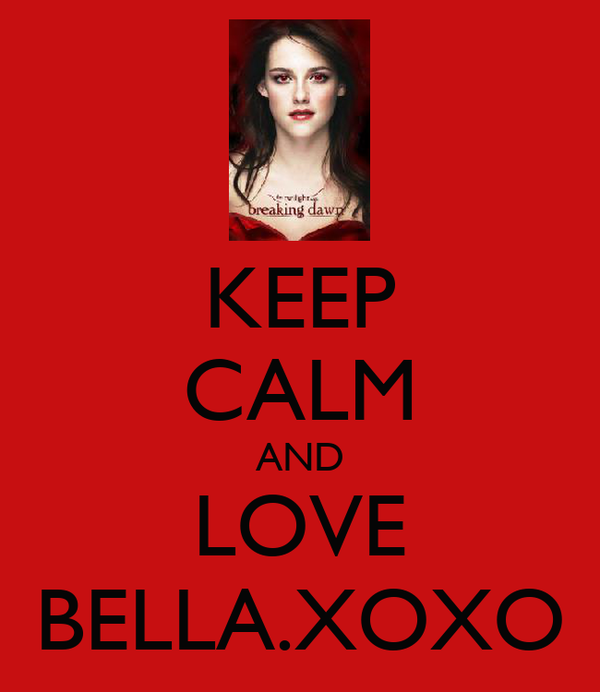 KEEP CALM AND LOVE BELLA.XOXO
