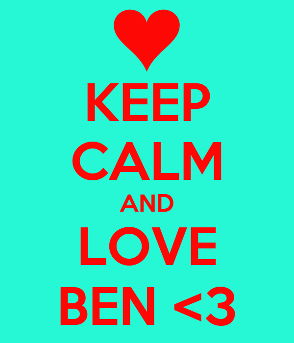 KEEP CALM AND LOVE BEN <3